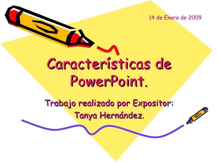 Características de PowerPoint. Trabajo realizado por Expositor: Tanya Hernández. 14 de Enero de 2009