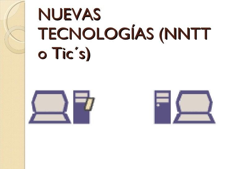 NUEVAS TECNOLOGÍAS (NNTT o Tic´s)