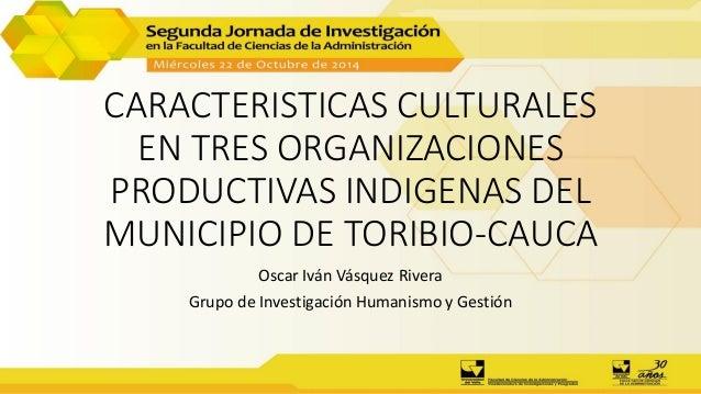 CARACTERISTICAS CULTURALES EN TRES ORGANIZACIONES PRODUCTIVAS INDIGENAS DEL MUNICIPIO DE TORIBIO-CAUCA Oscar Iván Vásquez ...