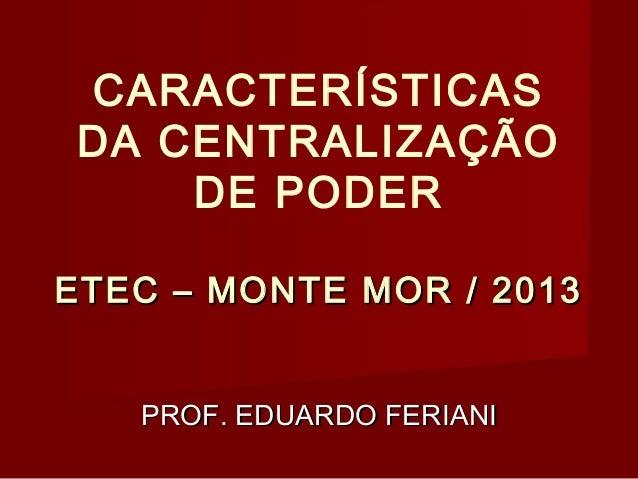 CARACTERÍSTICAS DA CENTRALIZAÇÃO DE PODER ETEC – MONTE MOR / 2013 PROF. EDUARDO FERIANI