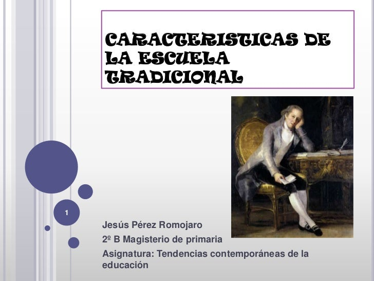 CARACTERISTICAS DE    LA ESCUELA    TRADICIONAL1    Jesús Pérez Romojaro    2º B Magisterio de primaria    Asignatura: Ten...