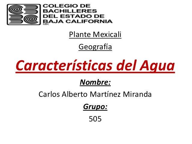 Plante Mexicali              GeografíaCaracterísticas del Agua               Nombre:   Carlos Alberto Martínez Miranda    ...