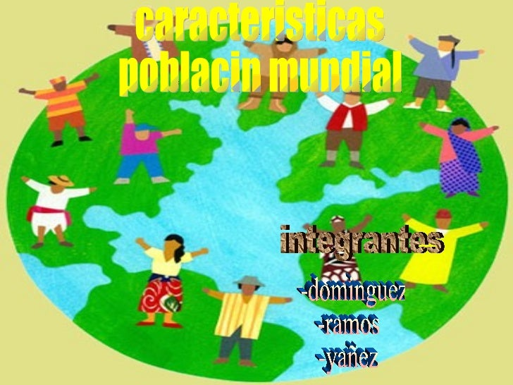 caracteristicas  poblacin mundial integrantes -dominguez -ramos -yañez