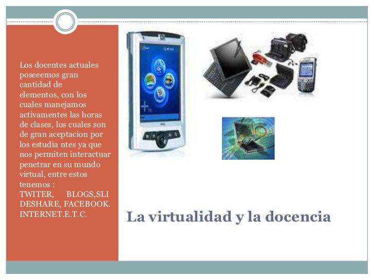 La virtualidad y la docencia<br />Los docentes actuales  poseeemos gran cantidad de elementos, con los cuales manejamos ac...