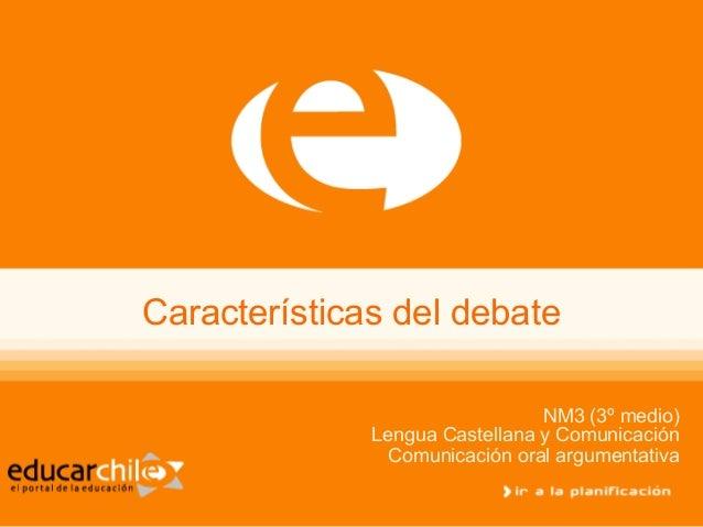 Características del debateNM3 (3º medio)Lengua Castellana y ComunicaciónComunicación oral argumentativa