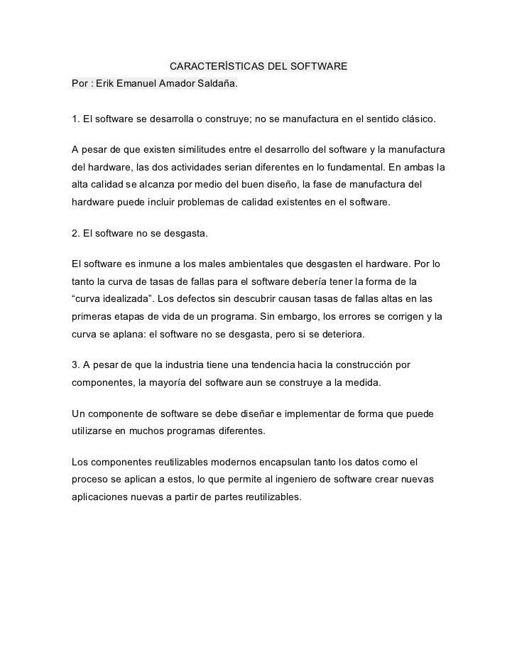 CARACTERÍSTICAS DEL SOFTWAREPor : Erik Emanuel Amador Saldaña.1. El software se desarrolla o construye; no se manufactura ...