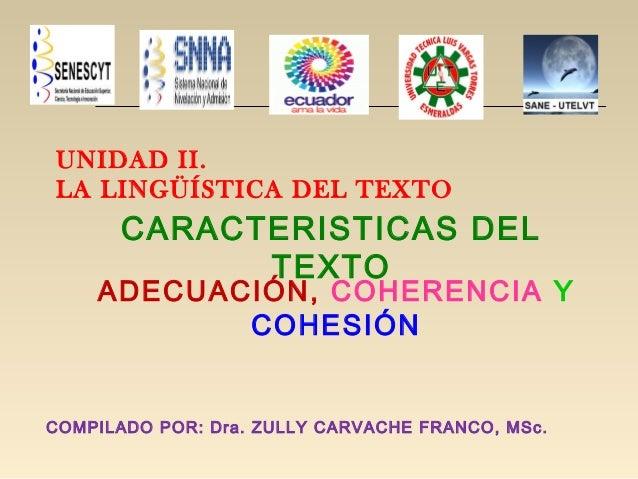 UNIDAD II.LA LINGÜÍSTICA DEL TEXTOCARACTERISTICAS DELTEXTOADECUACIÓN, COHERENCIA YCOHESIÓNCOMPILADO POR: Dra. ZULLY CARVAC...