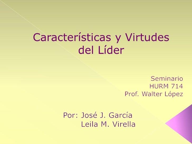 Características y Virtudes del Líder<br />Seminario<br />HURM 714<br /> Prof. Walter López<br />Por: José J. García<br /> ...