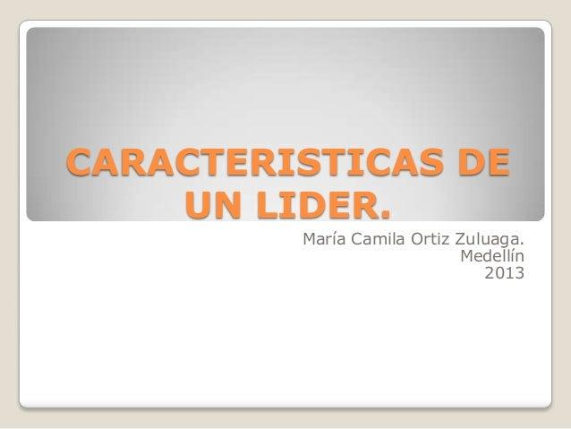 CARACTERISTICAS DE UN LIDER. María Camila Ortiz Zuluaga. Medellín 2013