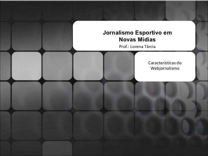 Jornalismo Esportivo em Novas Mídias Prof.: Lorena Tárcia Características do Webjornalismo