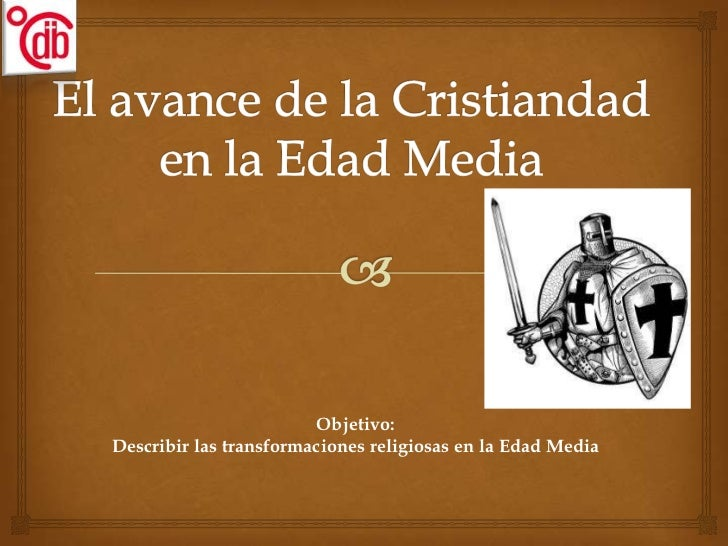 El avance de la Cristiandad en la Edad Media<br />Objetivo: <br />Describir las transformaciones religiosas en la Edad Med...