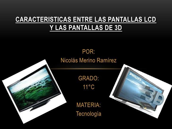 CARACTERISTICAS ENTRE LAS PANTALLAS LCDY LAS PANTALLAS DE 3D<br />POR:<br />Nicolás Merino Ramírez<br />GRADO:<br />11°C<b...