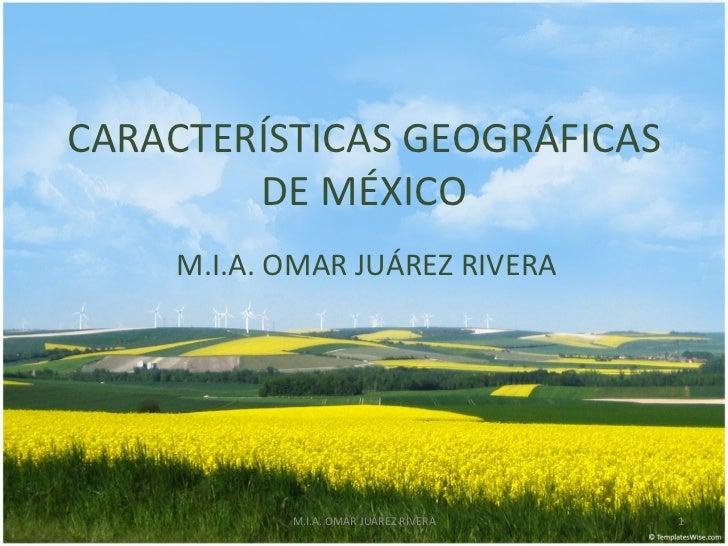 CARACTERÍSTICAS GEOGRÁFICAS        DE MÉXICO    M.I.A. OMAR JUÁREZ RIVERA           M.I.A. OMAR JUÁREZ RIVERA   1