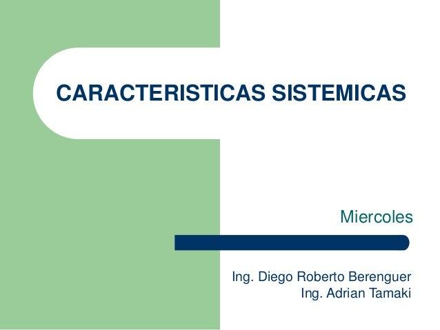 CARACTERISTICAS SISTEMICAS Miercoles Ing. Diego Roberto Berenguer Ing. Adrian Tamaki