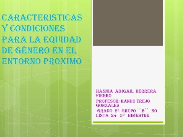 CARACTERISTICASY CONDICIONESPARA LA EQUIDADDE GÉNERO EN ELENTORNO PROXIMOHannia Abigail HerreraFierroProfesor: Randú Trejo...