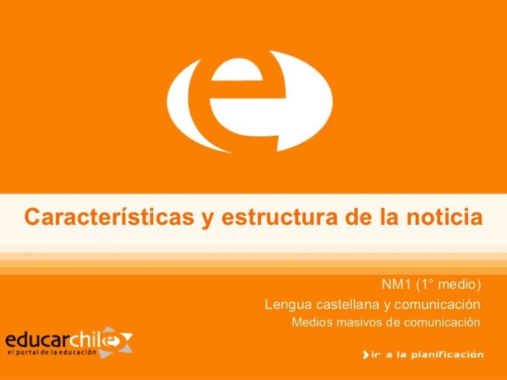 Características y estructura de la noticia NM1 (1° medio) Lengua castellana y comunicación Medios masivos de comunicación