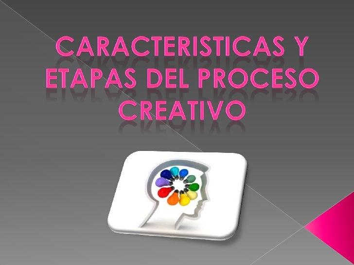 CARACTERISTICAS Y ETAPAS DEL PROCESO CREATIVO <br />