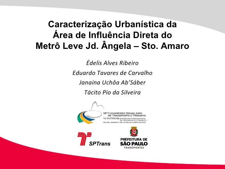 Caracterização Urbanística da Área de Influência Direta do Metrô Leve Jd. Ângela – Sto. Amaro Édelis Alves Ribeiro Eduardo...