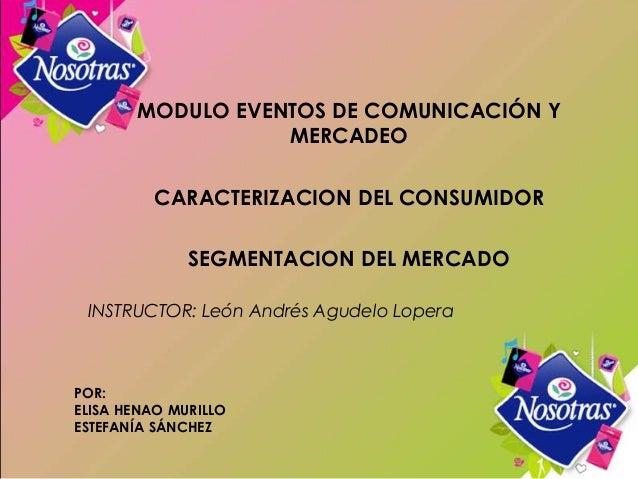 POR:ELISA HENAO MURILLOESTEFANÍA SÁNCHEZMODULO EVENTOS DE COMUNICACIÓN YMERCADEOCARACTERIZACION DEL CONSUMIDORSEGMENTACION...