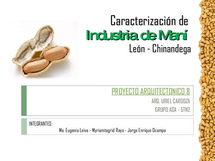 Caracterización de  Industria de Maní    León - Chinandega PROYECTO ARQUITECTONICO 8 ARQ. URIEL CARDOZA GRUPO ASA - 5TN2 I...