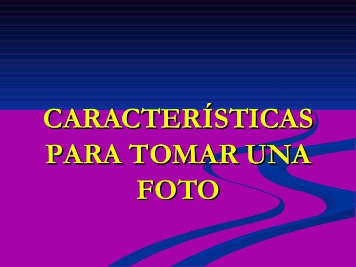 CARACTERÍSTICAS PARA TOMAR UNA FOTO