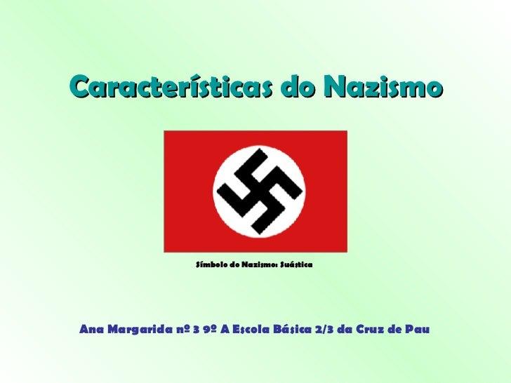 Características do Nazismo Ana Margarida nº 3 9º A Escola Básica 2/3 da Cruz de Pau Símbolo do Nazismo: Suástica
