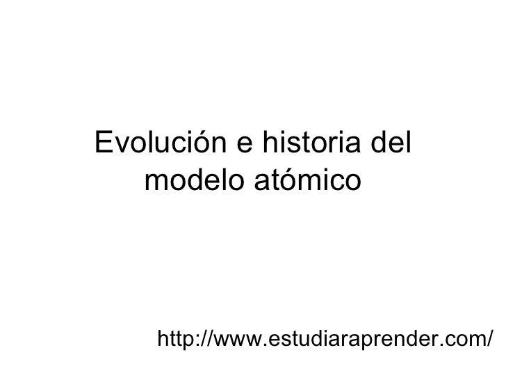 Evolución e historia del   modelo atómico    http://www.estudiaraprender.com/