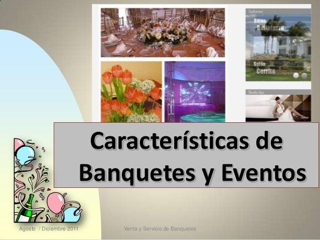 Características de                      Banquetes y EventosAgosto / Diciembre 2011   Venta y Servicio de Banquetes   1