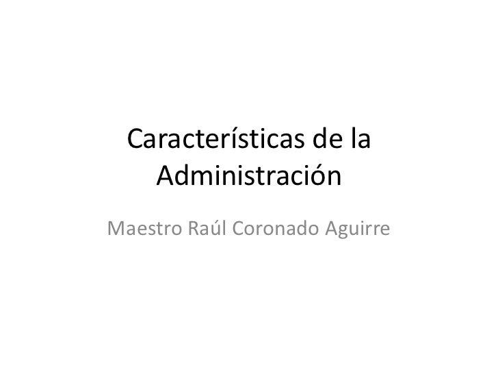 Características de la   AdministraciónMaestro Raúl Coronado Aguirre