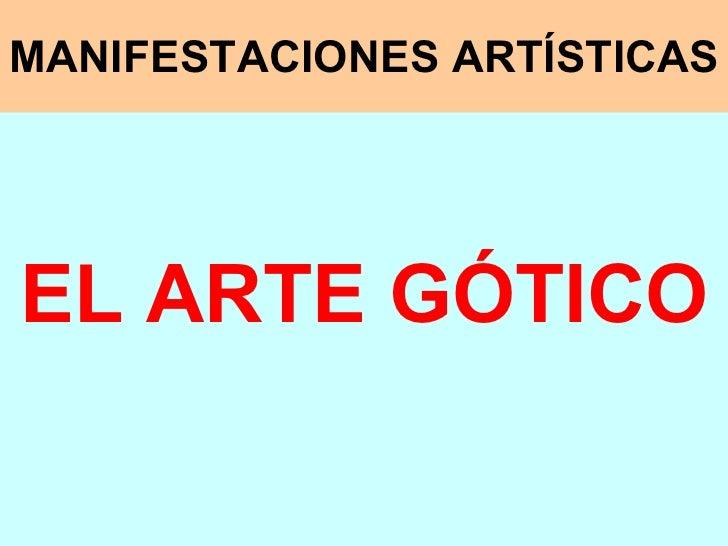 MANIFESTACIONES ARTÍSTICAS <ul><li>EL ARTE GÓTICO </li></ul>