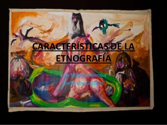 CARACTERÍSTICAS DE LA ETNOGRAFÍA Luis Miguel Valencia Jheferson Grajales