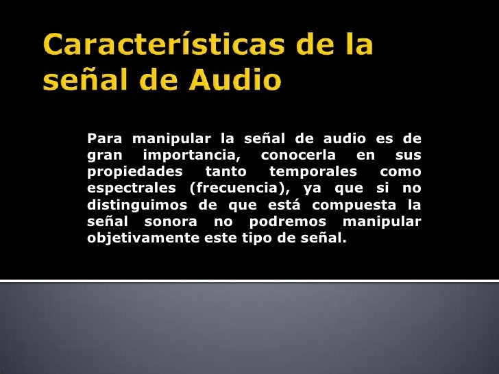 Para manipular la señal de audio es degran importancia, conocerla en suspropiedades   tanto    temporales comoespectrales ...