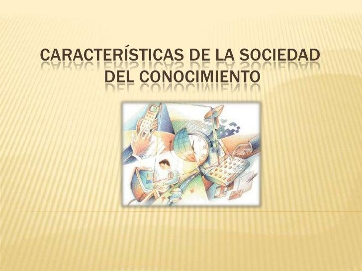 Características de la sociedad del conocimiento<br />