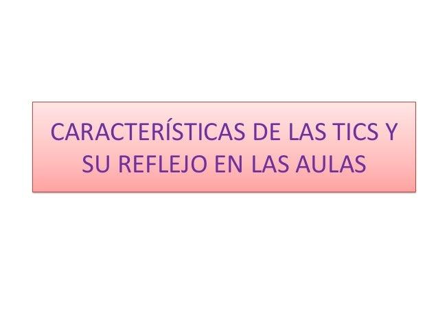 CARACTERÍSTICAS DE LAS TICS YSU REFLEJO EN LAS AULAS