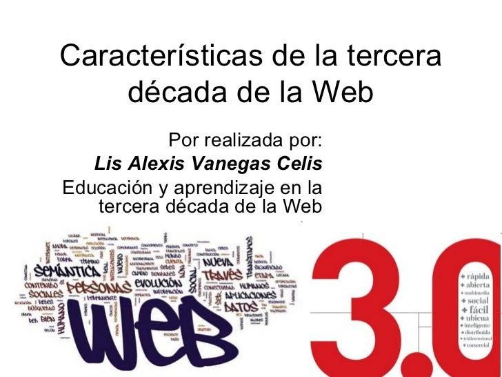 Características de la tercera    década de la Web           Por realizada por:   Lis Alexis Vanegas CelisEducación y apren...