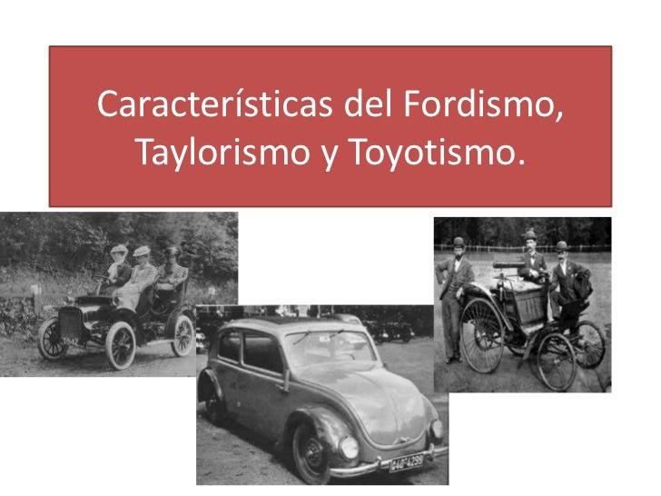 Características del Fordismo, Taylorismo y Toyotismo.<br />