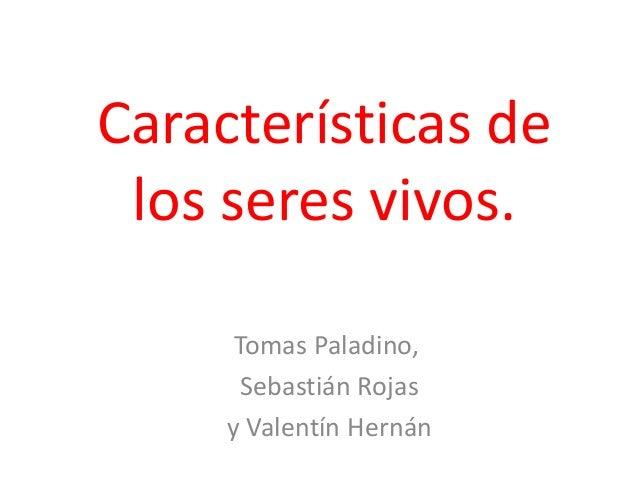 Características de los seres vivos. Tomas Paladino, Sebastián Rojas y Valentín Hernán