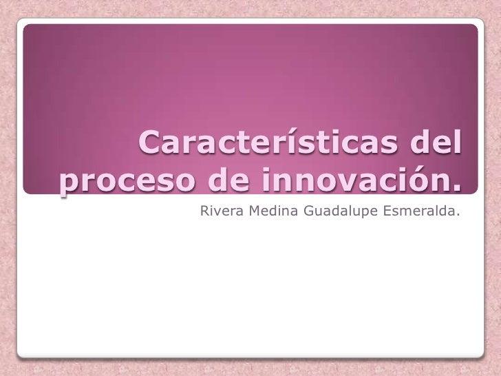 Características delproceso de innovación.        Rivera Medina Guadalupe Esmeralda.