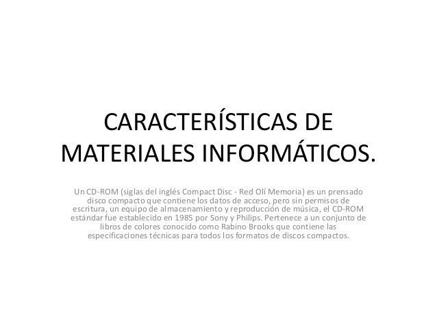 CARACTERÍSTICAS DEMATERIALES INFORMÁTICOS. Un CD-ROM (siglas del inglés Compact Disc - Red Olí Memoria) es un prensado    ...