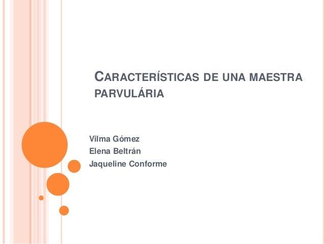 CARACTERÍSTICAS DE UNA MAESTRA PARVULÁRIA Vilma Gómez Elena Beltrán Jaqueline Conforme