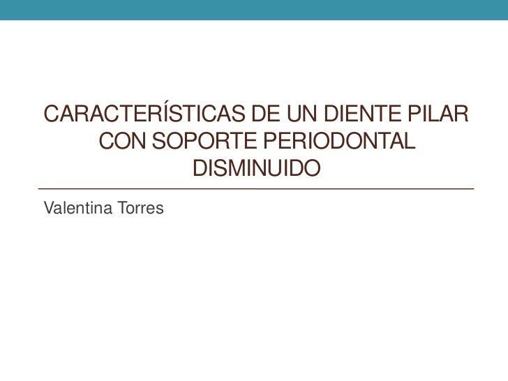 CARACTERÍSTICAS DE UN DIENTE PILAR    CON SOPORTE PERIODONTAL           DISMINUIDOValentina Torres