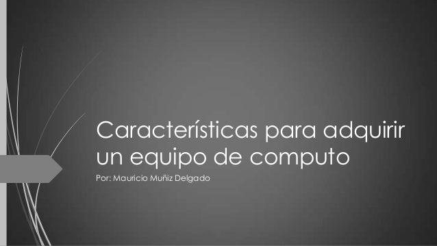 Características para adquirir un equipo de computo Por: Mauricio Muñiz Delgado