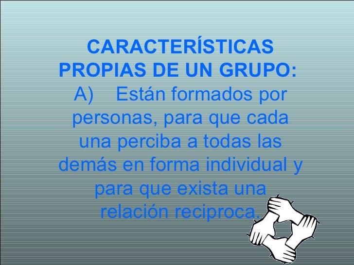 CARACTERÍSTICAS PROPIAS DE UN GRUPO:   A) Están formados por personas, para que cada una perciba a todas las demás en f...