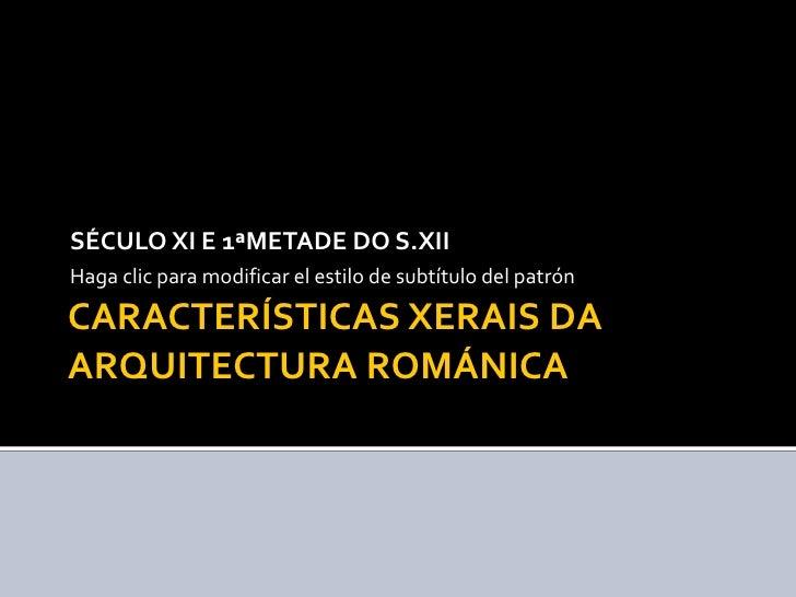 CARACTERÍSTICAS XERAIS DA ARQUITECTURA ROMÁNICA SÉCULO XI E 1ªMETADE DO S.XII
