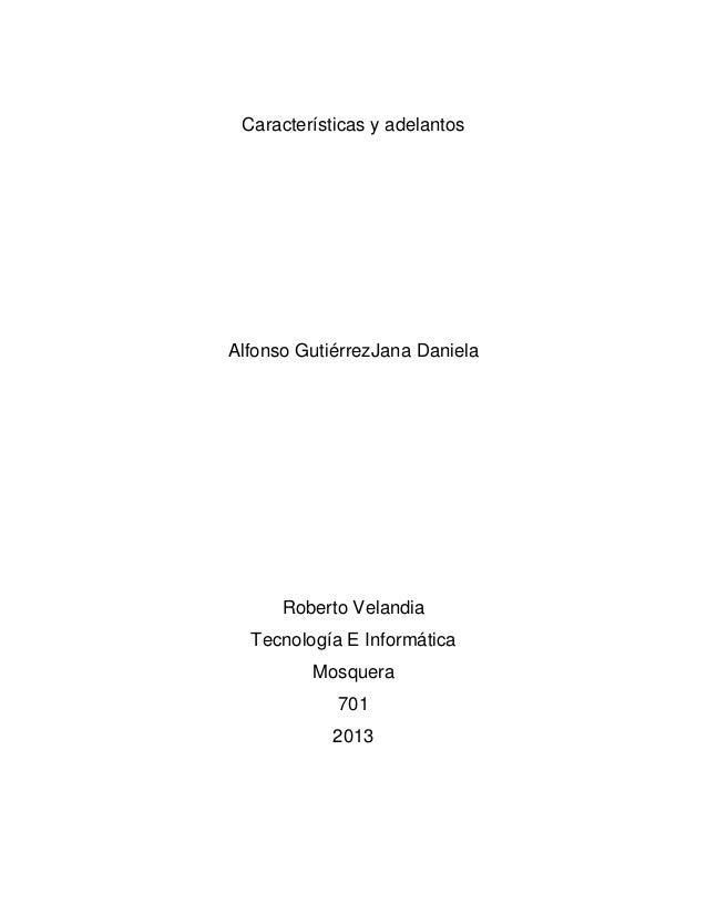Características y adelantos Alfonso GutiérrezJana Daniela Roberto Velandia Tecnología E Informática Mosquera 701 2013