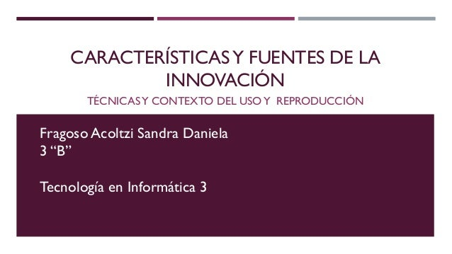 """CARACTERÍSTICASY FUENTES DE LA INNOVACIÓN TÉCNICASY CONTEXTO DEL USOY REPRODUCCIÓN Fragoso Acoltzi Sandra Daniela 3 """"B"""" Te..."""