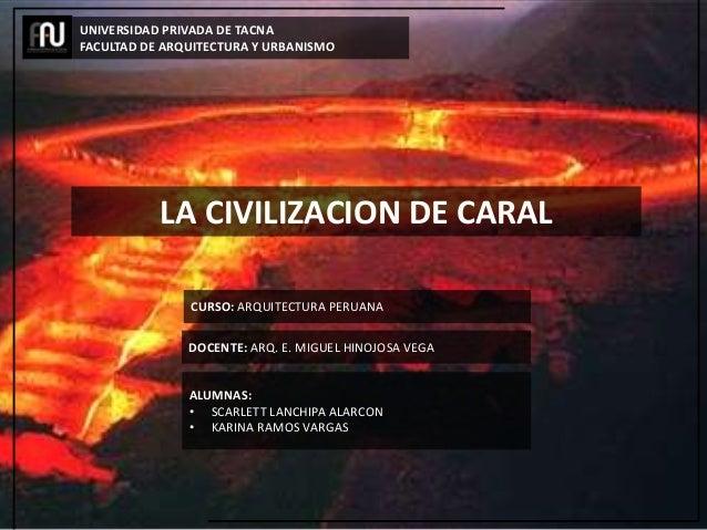 LA CIVILIZACION DE CARAL UNIVERSIDAD PRIVADA DE TACNA FACULTAD DE ARQUITECTURA Y URBANISMO CURSO: ARQUITECTURA PERUANA DOC...
