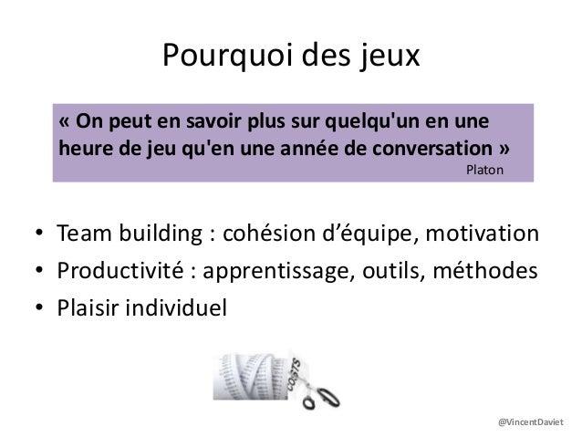 Pourquoi des jeux• Team building : cohésion d'équipe, motivation• Productivité : apprentissage, outils, méthodes• Plaisir ...