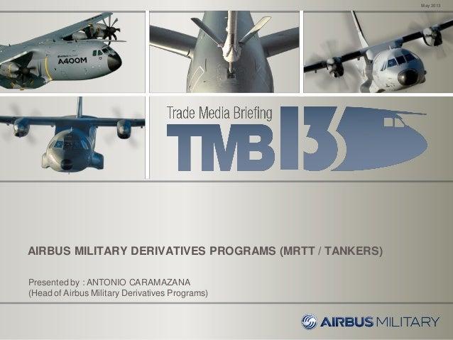AIRBUS MILITARY DERIVATIVES PROGRAMS (MRTT / TANKERS)May 2013Presented by : ANTONIO CARAMAZANA(Head of Airbus Military Der...