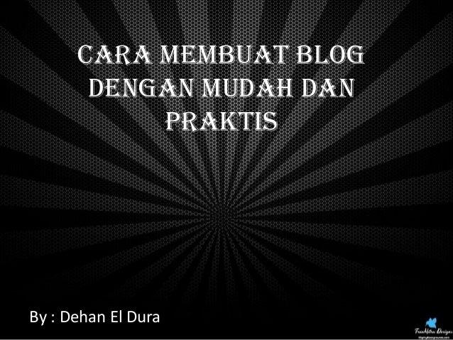 Cara Membuat Blog Dengan Mudah dan Praktis  Click Here  By : Dehan El Dura